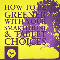 How to be Greener With Your Smartphone and Tablet Choices